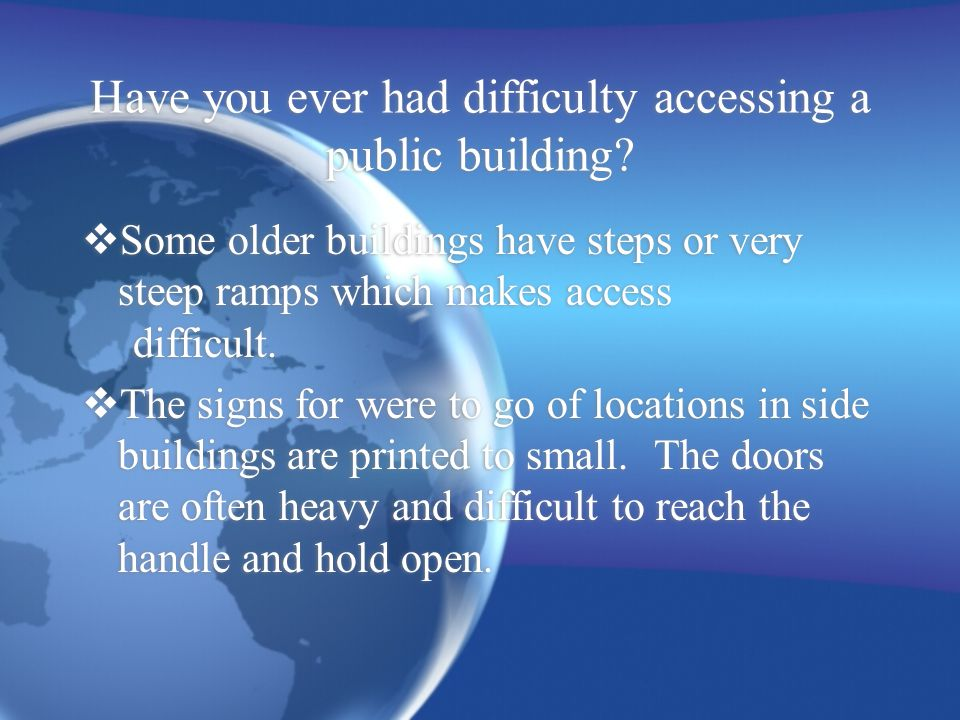 Have you ever had difficulty accessing a public building?  Some older buildings have steps or very steep ramps which makes access difficult.  The si
