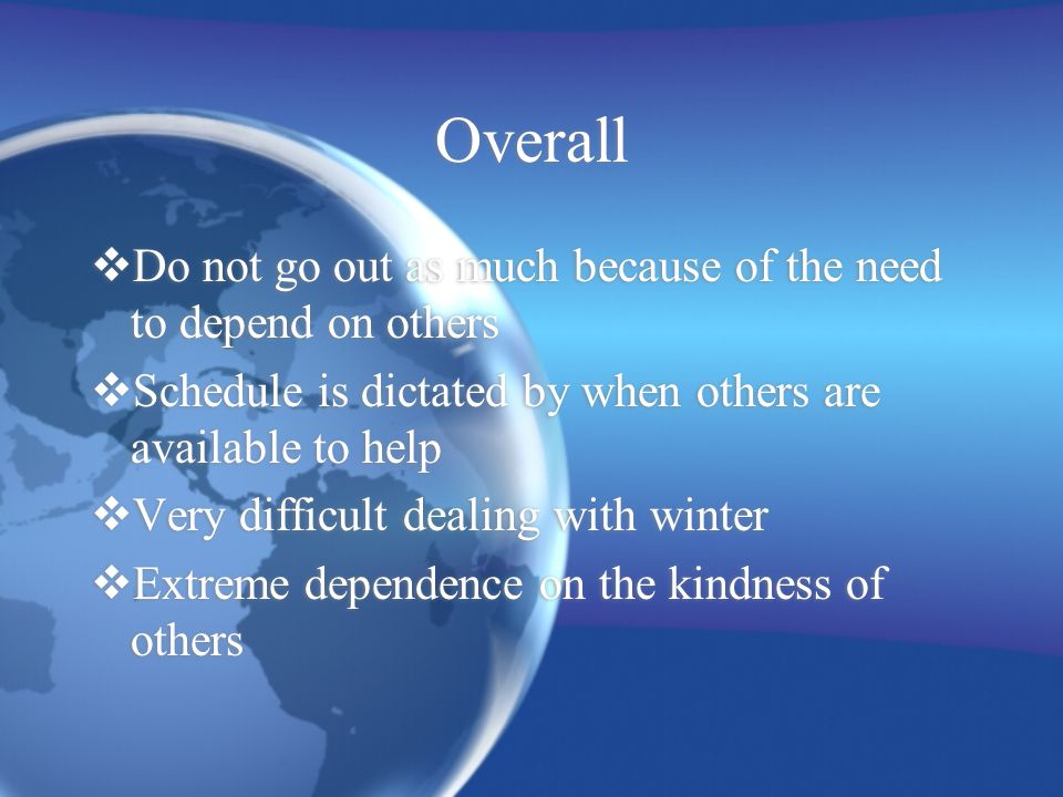 Overall  Do not go out as much because of the need to depend on others  Schedule is dictated by when others are available to help  Very difficult dealing with winter  Extreme dependence on the kindness of others  Do not go out as much because of the need to depend on others  Schedule is dictated by when others are available to help  Very difficult dealing with winter  Extreme dependence on the kindness of others