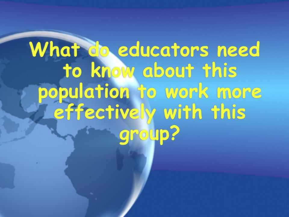 What do educators need to know about this population to work more effectively with this group?