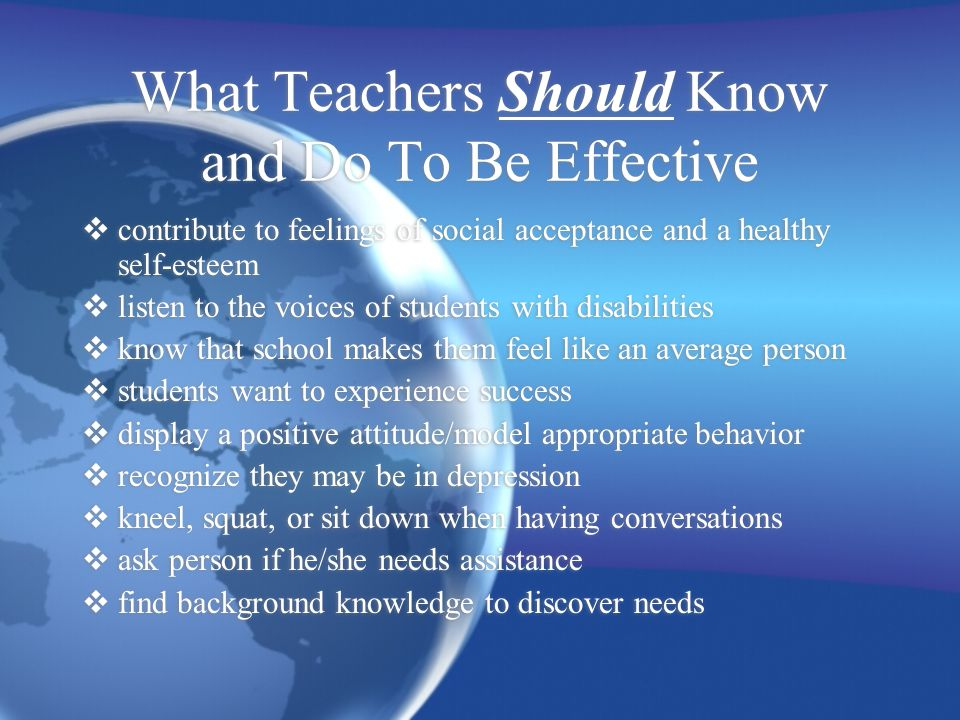 What Teachers Should Know and Do To Be Effective  contribute to feelings of social acceptance and a healthy self-esteem  listen to the voices of students with disabilities  know that school makes them feel like an average person  students want to experience success  display a positive attitude/model appropriate behavior  recognize they may be in depression  kneel, squat, or sit down when having conversations  ask person if he/she needs assistance  find background knowledge to discover needs  contribute to feelings of social acceptance and a healthy self-esteem  listen to the voices of students with disabilities  know that school makes them feel like an average person  students want to experience success  display a positive attitude/model appropriate behavior  recognize they may be in depression  kneel, squat, or sit down when having conversations  ask person if he/she needs assistance  find background knowledge to discover needs