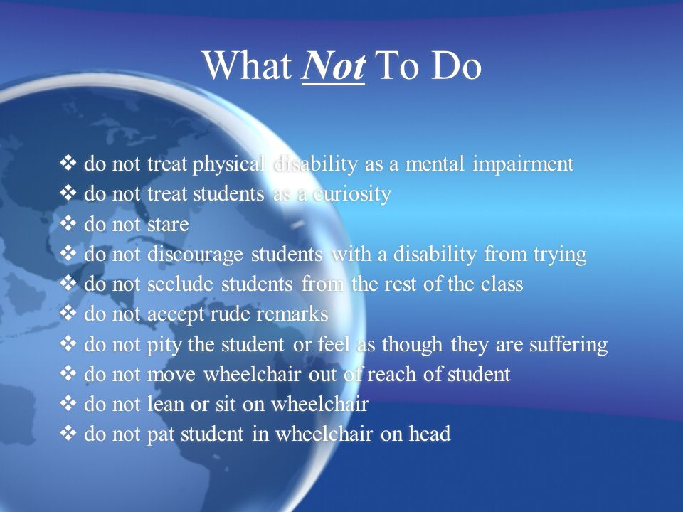 What Not To Do  do not treat physical disability as a mental impairment  do not treat students as a curiosity  do not stare  do not discourage students with a disability from trying  do not seclude students from the rest of the class  do not accept rude remarks  do not pity the student or feel as though they are suffering  do not move wheelchair out of reach of student  do not lean or sit on wheelchair  do not pat student in wheelchair on head  do not treat physical disability as a mental impairment  do not treat students as a curiosity  do not stare  do not discourage students with a disability from trying  do not seclude students from the rest of the class  do not accept rude remarks  do not pity the student or feel as though they are suffering  do not move wheelchair out of reach of student  do not lean or sit on wheelchair  do not pat student in wheelchair on head
