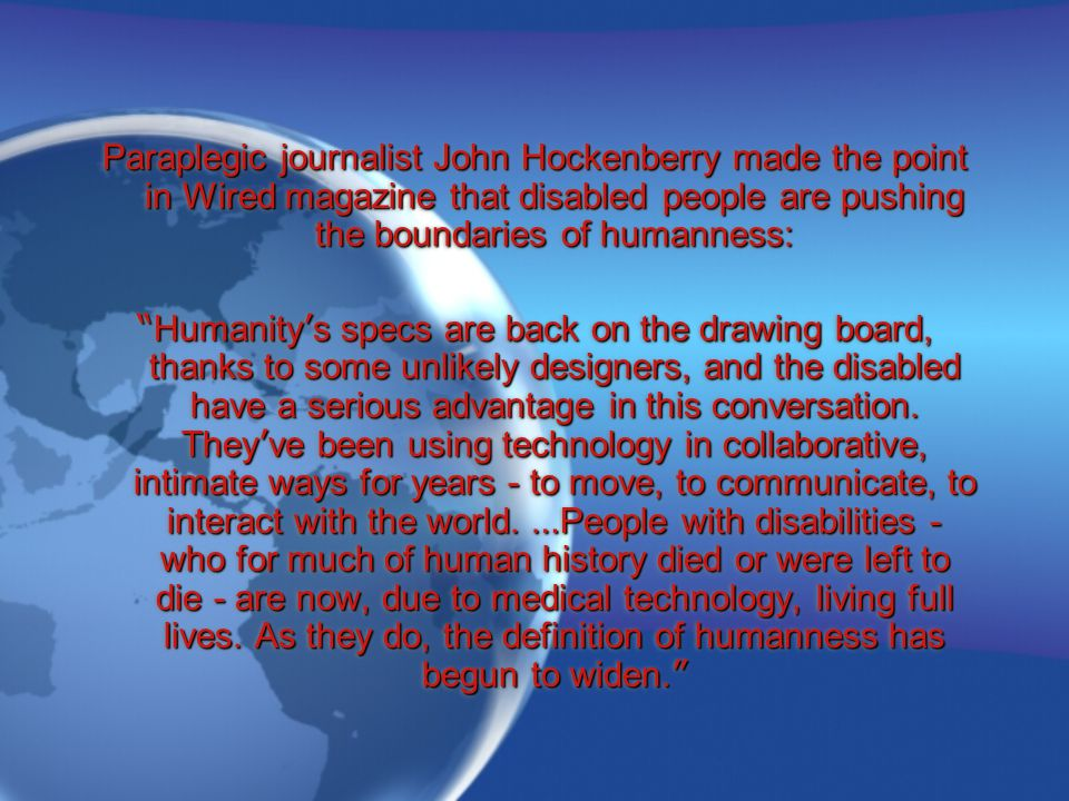 """Paraplegic journalist John Hockenberry made the point in Wired magazine that disabled people are pushing the boundaries of humanness: """" Humanity ' s s"""