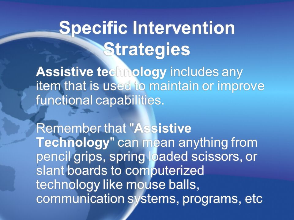 Specific Intervention Strategies Assistive technology includes any item that is used to maintain or improve functional capabilities.