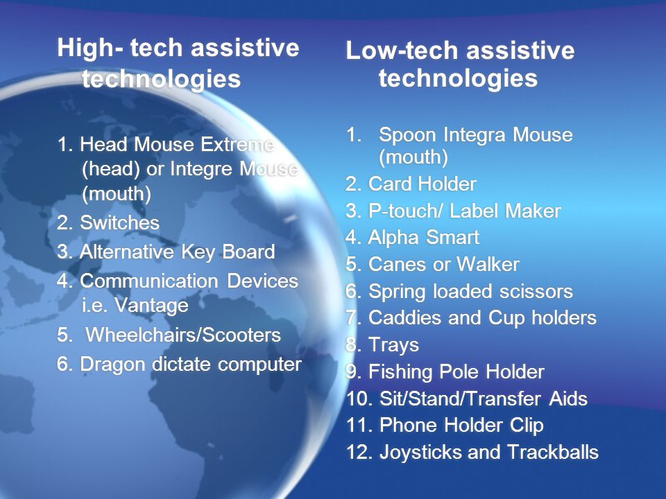 High- tech assistive technologies 1. Head Mouse Extreme (head) or Integre Mouse (mouth) 2. Switches 3. Alternative Key Board 4. Communication Devices