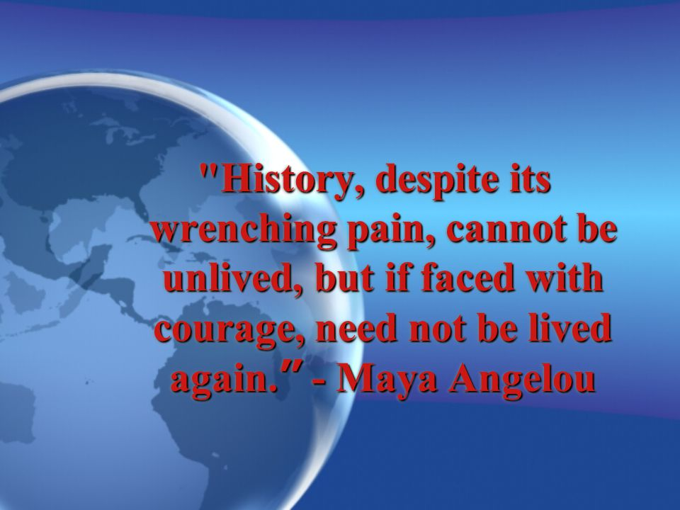 History, despite its wrenching pain, cannot be unlived, but if faced with courage, need not be lived again.