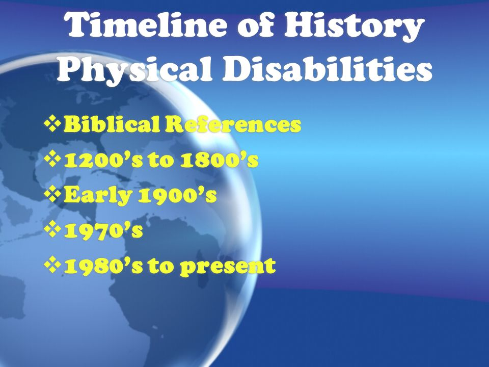 Timeline of History Physical Disabilities  Biblical References  1200's to 1800's  Early 1900's  1970's  1980's to present  Biblical References  1200's to 1800's  Early 1900's  1970's  1980's to present