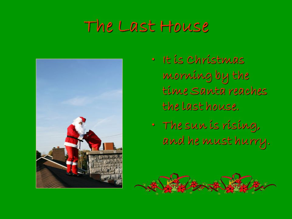 The Last House It is Christmas morning by the time Santa reaches the last house.It is Christmas morning by the time Santa reaches the last house.