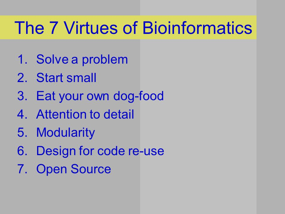 The 7 Virtues of Bioinformatics 1.Solve a problem 2.Start small 3.Eat your own dog-food 4.Attention to detail 5.Modularity 6.Design for code re-use 7.Open Source