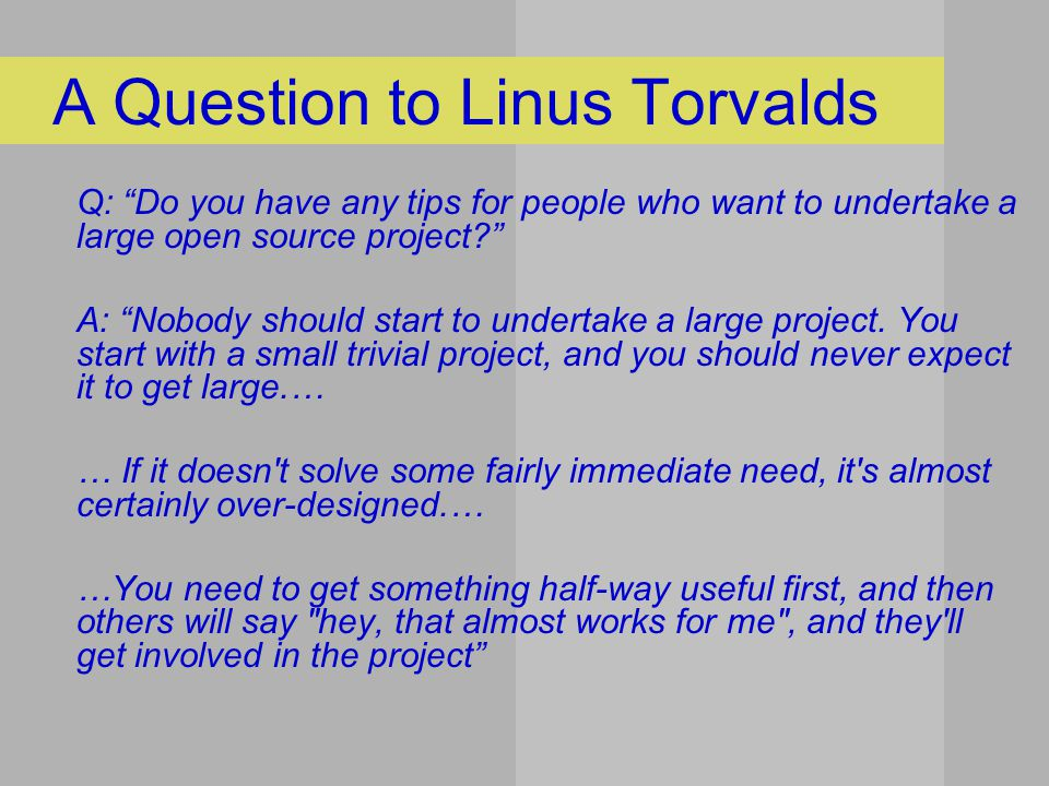A Question to Linus Torvalds Q: Do you have any tips for people who want to undertake a large open source project A: Nobody should start to undertake a large project.