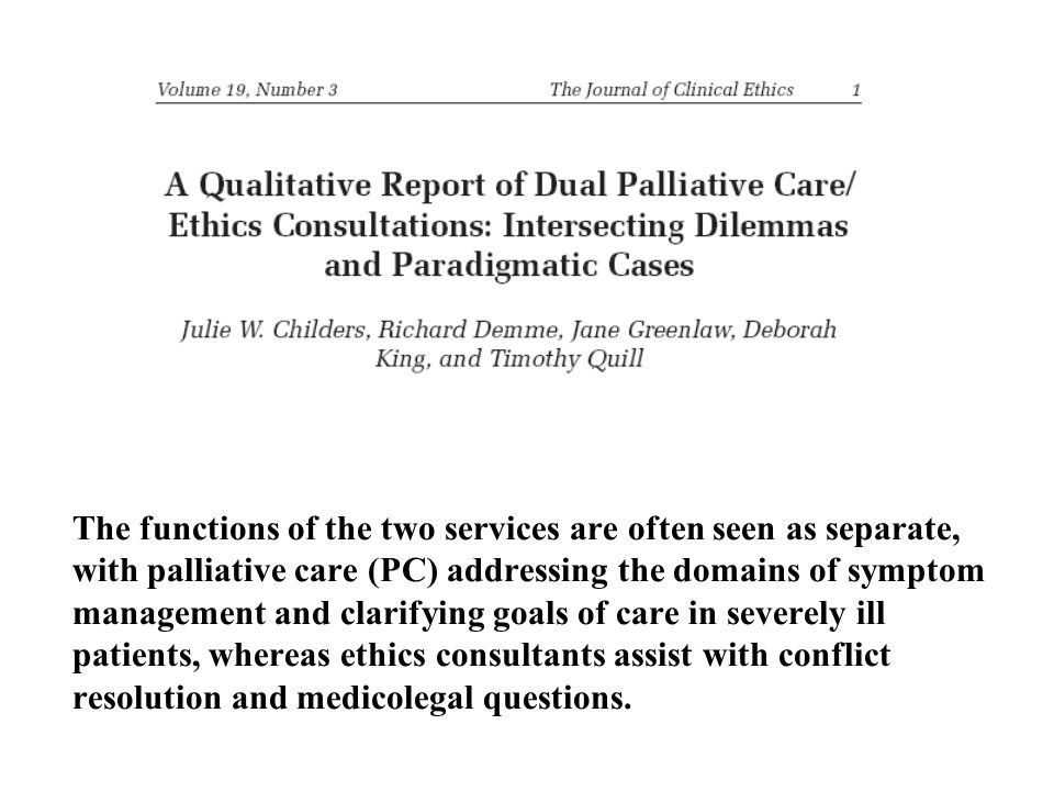 The functions of the two services are often seen as separate, with palliative care (PC) addressing the domains of symptom management and clarifying goals of care in severely ill patients, whereas ethics consultants assist with conflict resolution and medicolegal questions.