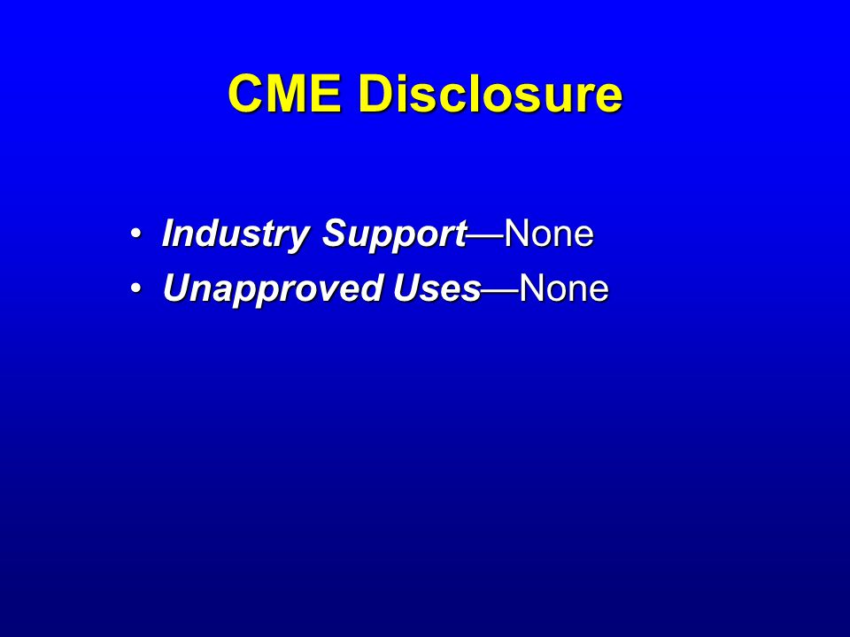 CME Disclosure Industry Support—NoneIndustry Support—None Unapproved Uses—NoneUnapproved Uses—None