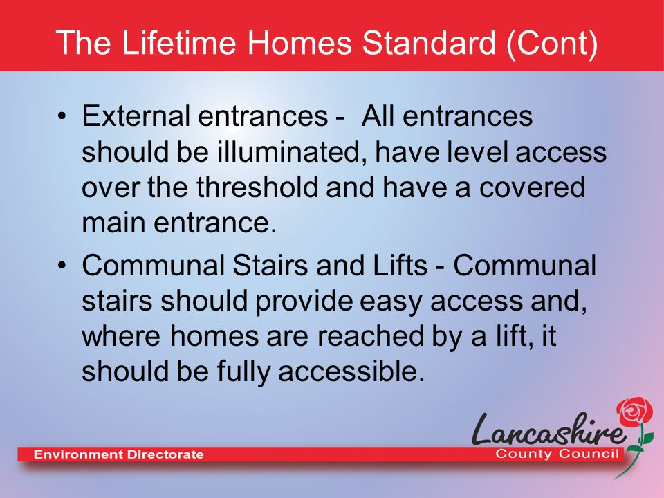 The Lifetime Homes Standard (Cont) External entrances - All entrances should be illuminated, have level access over the threshold and have a covered main entrance.