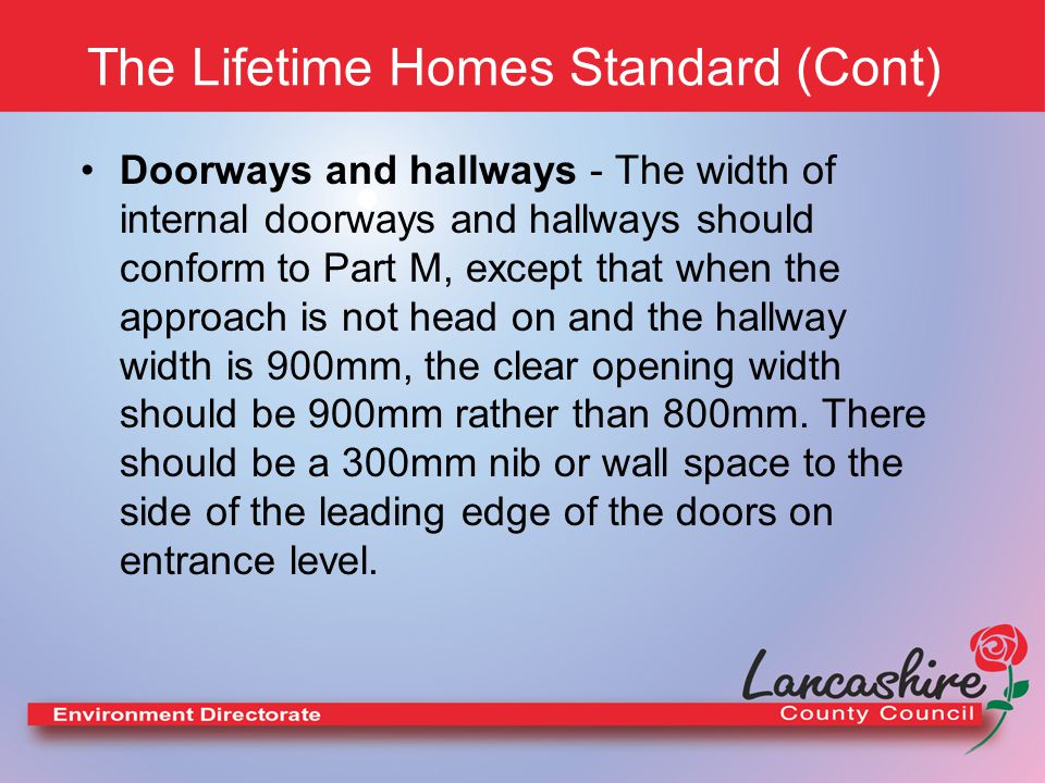 The Lifetime Homes Standard (Cont) Wheelchair Accessibility - There should be space for turning a wheelchair in dining areas and living rooms and adequate circulation space for wheelchairs elsewhere.