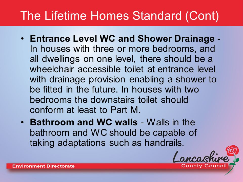 The Lifetime Homes Standard (Cont) Entrance Level WC and Shower Drainage - In houses with three or more bedrooms, and all dwellings on one level, there should be a wheelchair accessible toilet at entrance level with drainage provision enabling a shower to be fitted in the future.