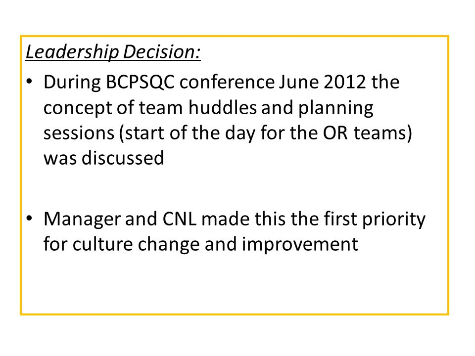 Leadership Decision: During BCPSQC conference June 2012 the concept of team huddles and planning sessions (start of the day for the OR teams) was discussed Manager and CNL made this the first priority for culture change and improvement