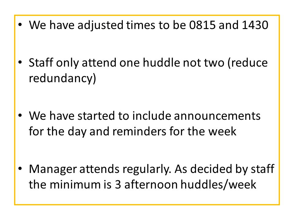 We have adjusted times to be 0815 and 1430 Staff only attend one huddle not two (reduce redundancy) We have started to include announcements for the day and reminders for the week Manager attends regularly.