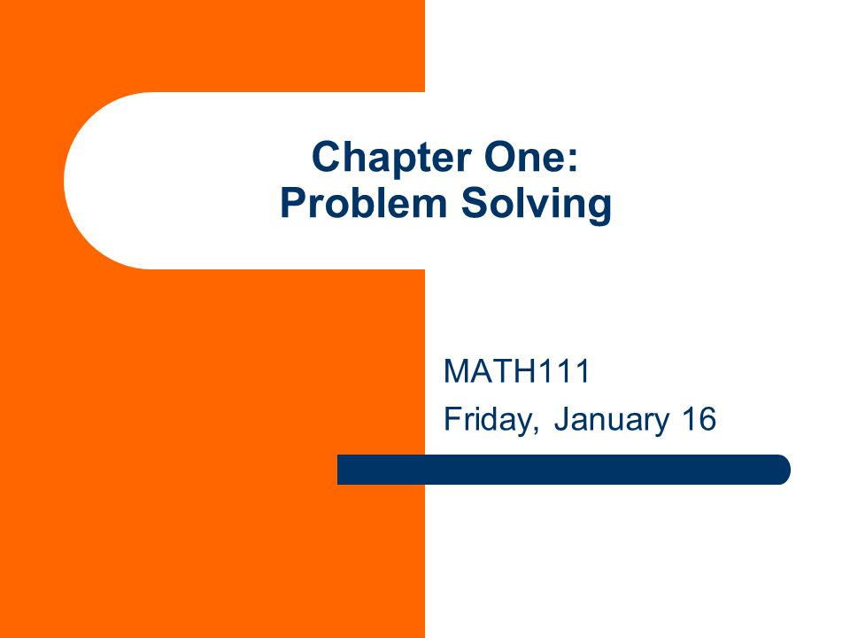 Chapter One: Problem Solving MATH111 Friday, January 16