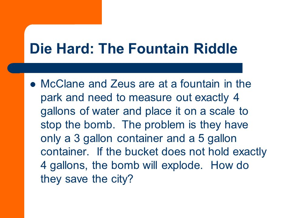 Die Hard: The Fountain Riddle McClane and Zeus are at a fountain in the park and need to measure out exactly 4 gallons of water and place it on a scale to stop the bomb.