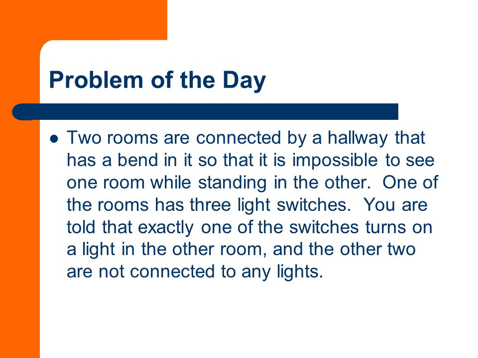 Problem of the Day Two rooms are connected by a hallway that has a bend in it so that it is impossible to see one room while standing in the other.