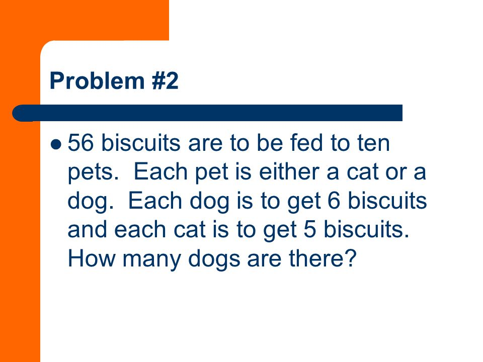Problem #2 56 biscuits are to be fed to ten pets. Each pet is either a cat or a dog.