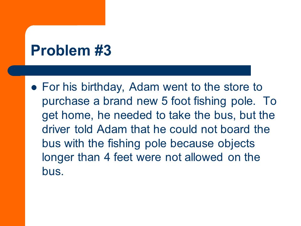 Problem #3 For his birthday, Adam went to the store to purchase a brand new 5 foot fishing pole.