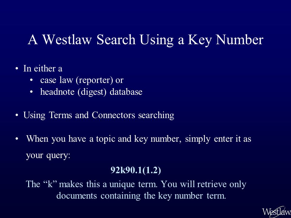 A Westlaw Search Using a Key Number When you have a topic and key number, simply enter it as your query: 92k90.1(1.2) The k makes this a unique term.