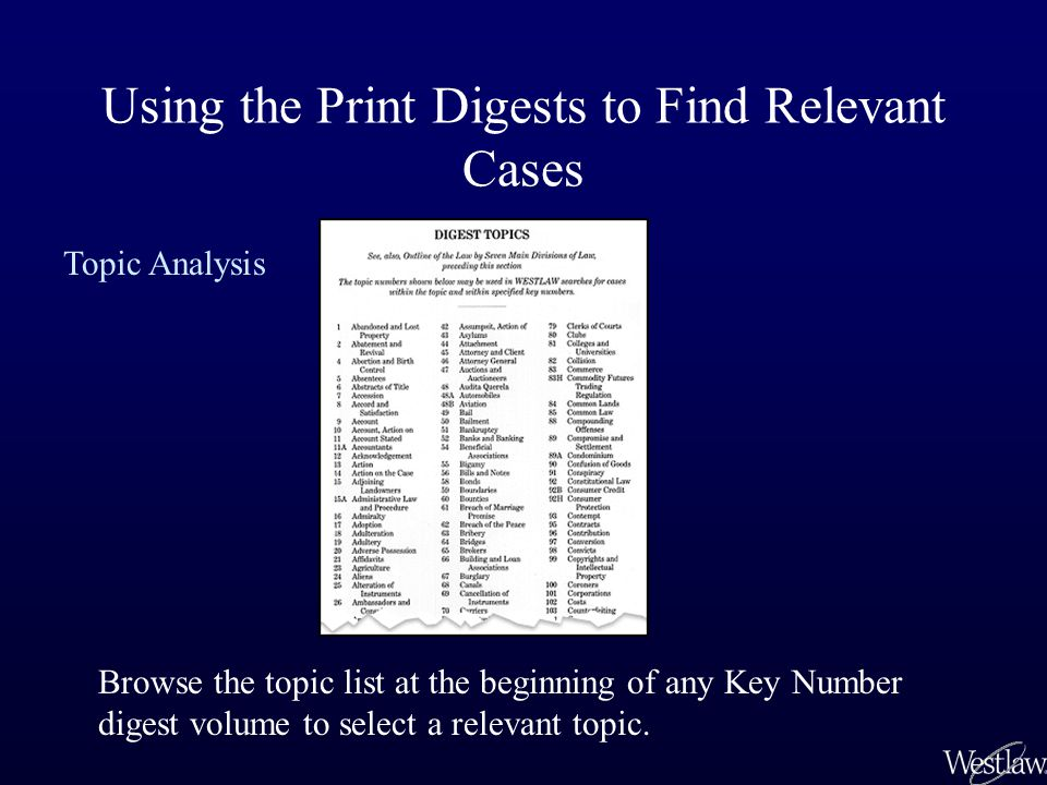 Using the Print Digests to Find Relevant Cases Browse the topic list at the beginning of any Key Number digest volume to select a relevant topic.
