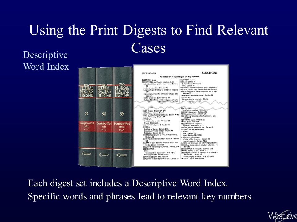Using the Print Digests to Find Relevant Cases Descriptive Word Index Most descriptive words fall into one of five categories of elements common to every case: Parties or facts Places and things Issues or basis of action Defenses Relief sought