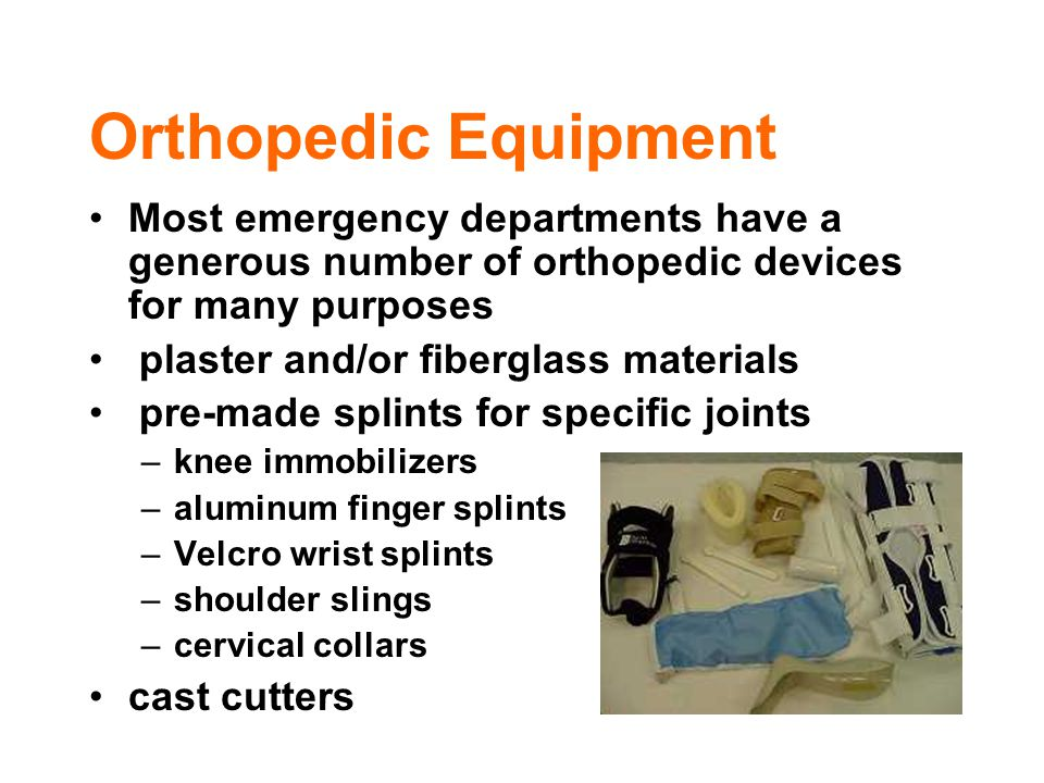 Orthopedic Equipment Most emergency departments have a generous number of orthopedic devices for many purposes plaster and/or fiberglass materials pre
