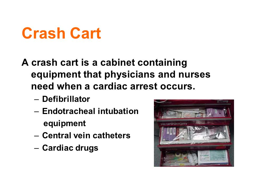 Crash Cart A crash cart is a cabinet containing equipment that physicians and nurses need when a cardiac arrest occurs. –Defibrillator –Endotracheal i