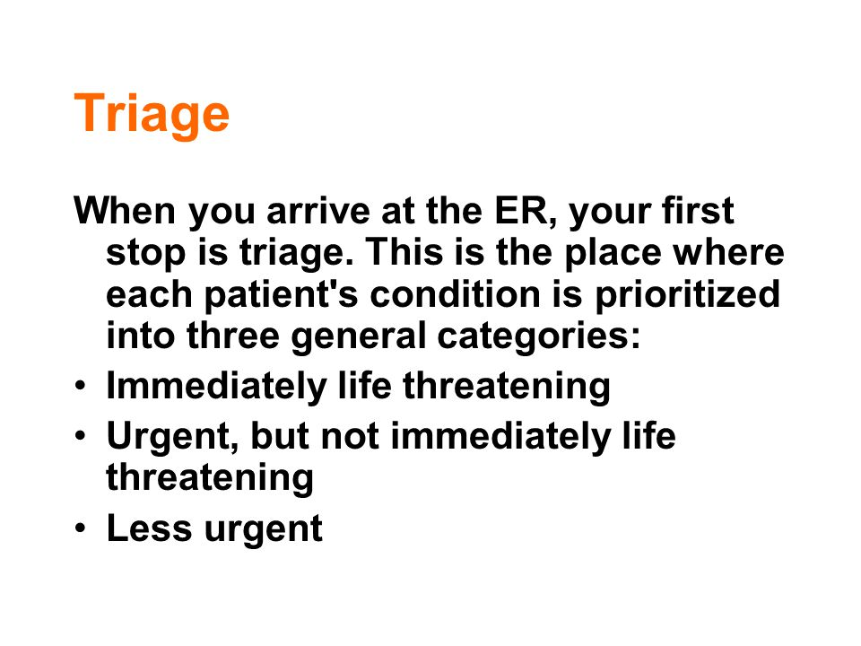 Triage When you arrive at the ER, your first stop is triage. This is the place where each patient's condition is prioritized into three general catego