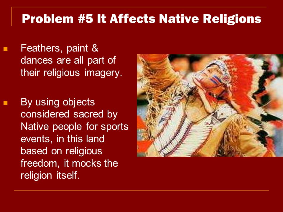 Problem #5 It Affects Native Religions Feathers, paint & dances are all part of their religious imagery. By using objects considered sacred by Native