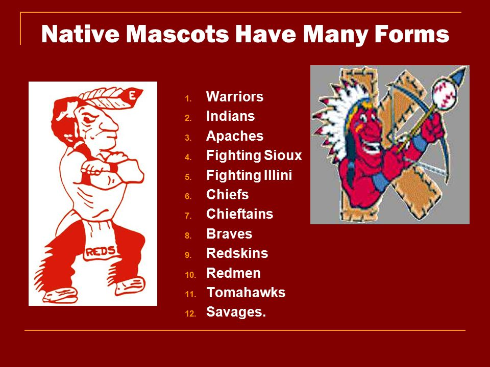Native Mascots Have Many Forms 1. Warriors 2. Indians 3. Apaches 4. Fighting Sioux 5. Fighting Illini 6. Chiefs 7. Chieftains 8. Braves 9. Redskins 10