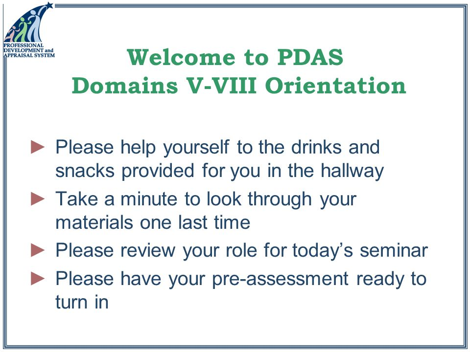 Welcome to PDAS Domains V-VIII Orientation ►Please help yourself to the drinks and snacks provided for you in the hallway ►Take a minute to look through your materials one last time ►Please review your role for today's seminar ►Please have your pre-assessment ready to turn in