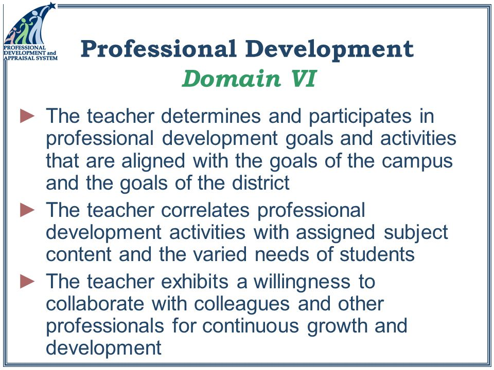 Professional Development Domain VI ►The teacher determines and participates in professional development goals and activities that are aligned with the goals of the campus and the goals of the district ►The teacher correlates professional development activities with assigned subject content and the varied needs of students ►The teacher exhibits a willingness to collaborate with colleagues and other professionals for continuous growth and development