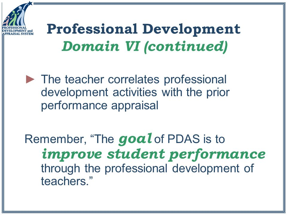 Professional Development Domain VI (continued) ►The teacher correlates professional development activities with the prior performance appraisal Remember, The goal of PDAS is to improve student performance through the professional development of teachers.