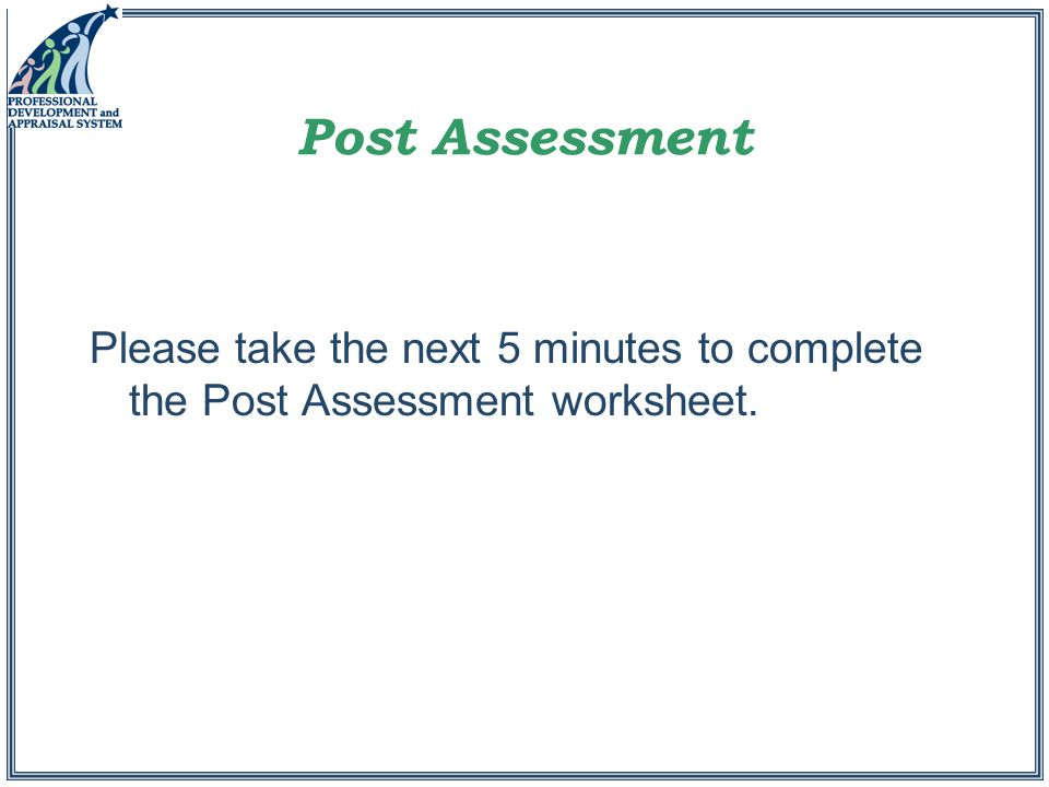Post Assessment Please take the next 5 minutes to complete the Post Assessment worksheet.