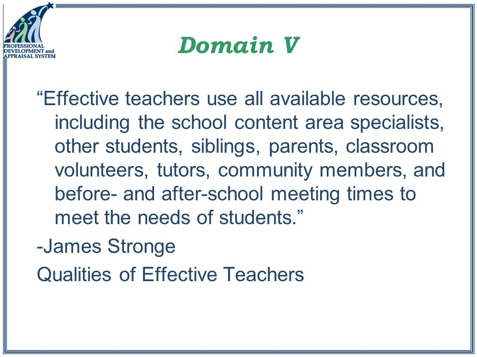 Effective teachers use all available resources, including the school content area specialists, other students, siblings, parents, classroom volunteers, tutors, community members, and before- and after-school meeting times to meet the needs of students. -James Stronge Qualities of Effective Teachers Domain V
