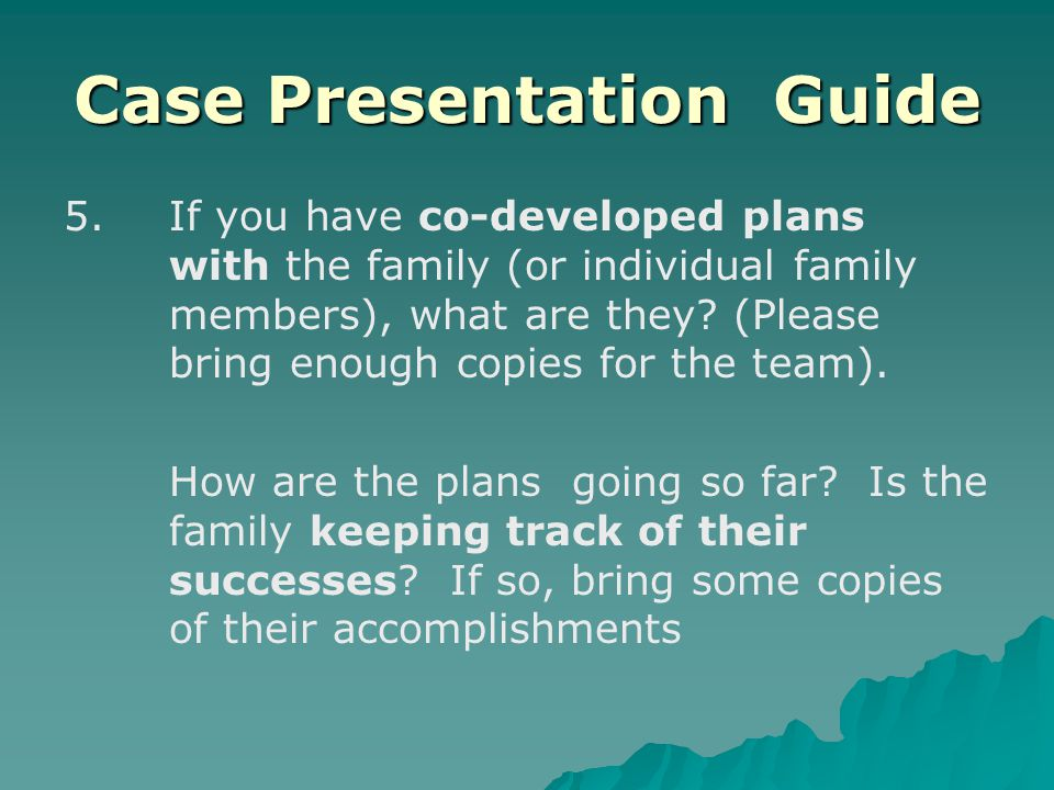 Case Presentation Guide 5.If you have co-developed plans with the family (or individual family members), what are they.