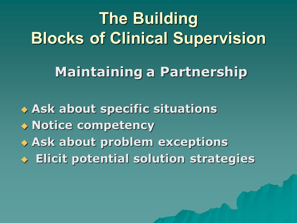 The Building Blocks of Clinical Supervision Maintaining a Partnership  Ask about specific situations  Notice competency  Ask about problem exceptions  Elicit potential solution strategies