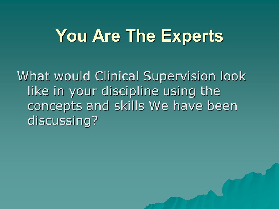 You Are The Experts What would Clinical Supervision look like in your discipline using the concepts and skills We have been discussing?