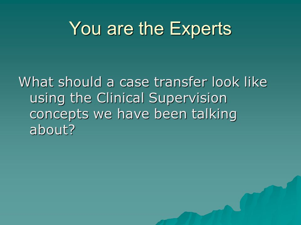 You are the Experts What should a case transfer look like using the Clinical Supervision concepts we have been talking about?