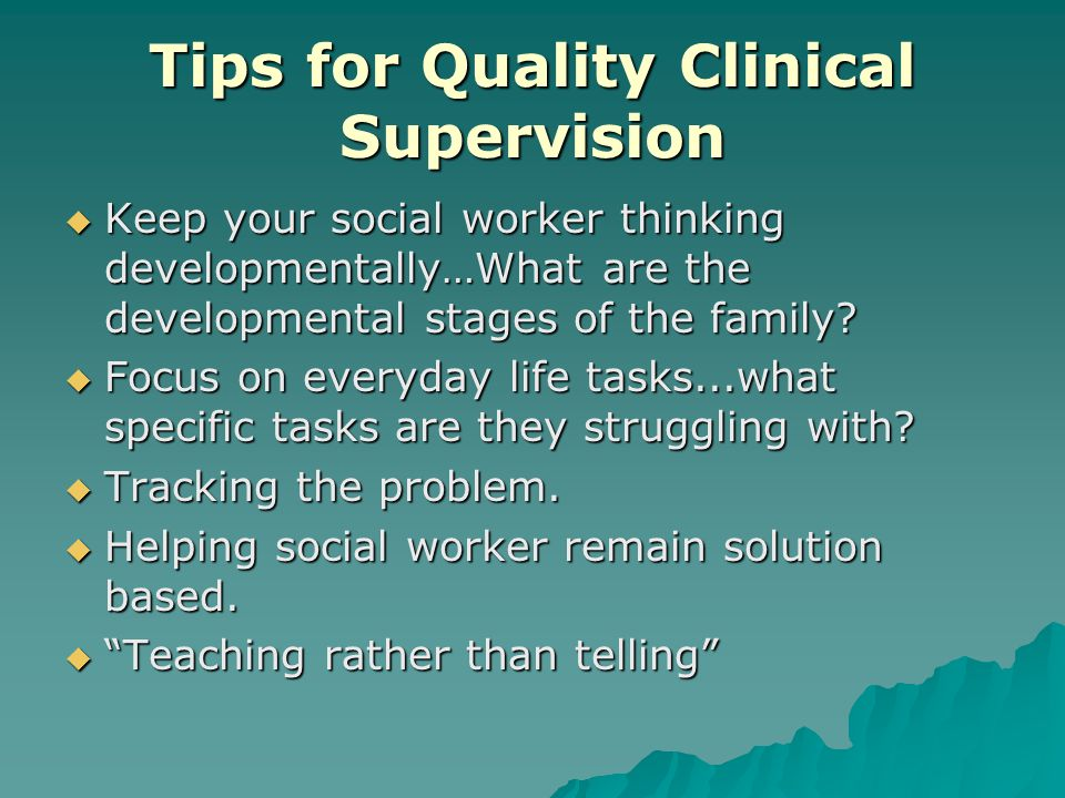 Tips for Quality Clinical Supervision  Keep your social worker thinking developmentally…What are the developmental stages of the family.