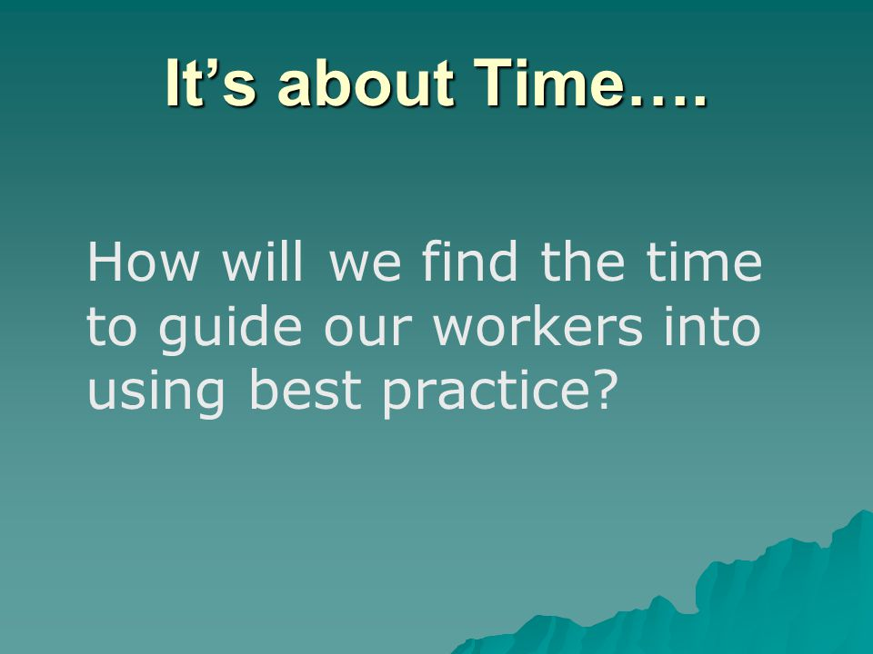 It's about Time…. How will we find the time to guide our workers into using best practice?