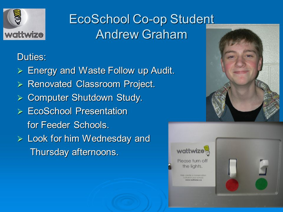 EcoSchool Co-op Student Andrew Graham Duties:  Energy and Waste Follow up Audit.  Renovated Classroom Project.  Computer Shutdown Study.  EcoSchoo
