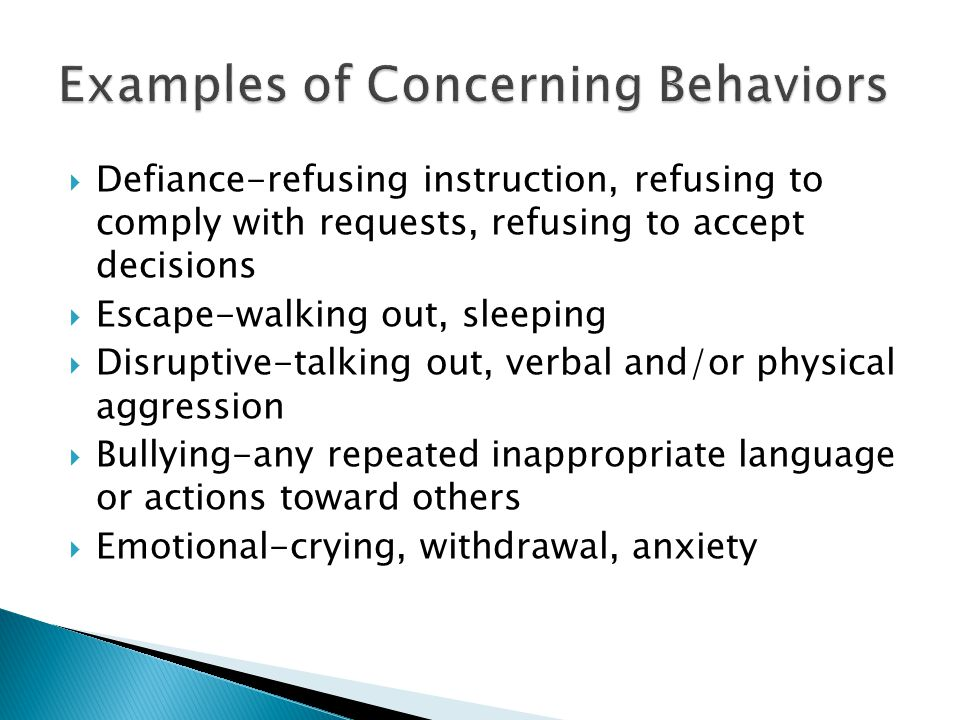  Defiance-refusing instruction, refusing to comply with requests, refusing to accept decisions  Escape-walking out, sleeping  Disruptive-talking out, verbal and/or physical aggression  Bullying-any repeated inappropriate language or actions toward others  Emotional-crying, withdrawal, anxiety