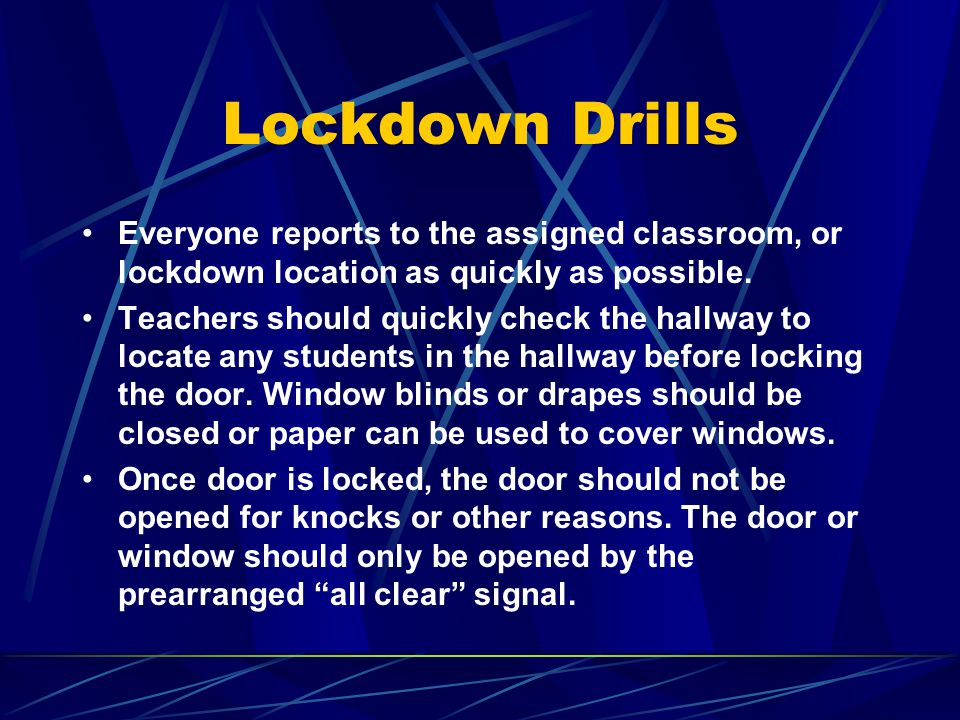 Lockdown Drills Everyone reports to the assigned classroom, or lockdown location as quickly as possible.