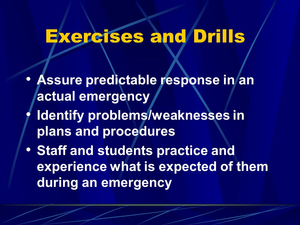 Exercises and Drills Assure predictable response in an actual emergency Identify problems/weaknesses in plans and procedures Staff and students practice and experience what is expected of them during an emergency