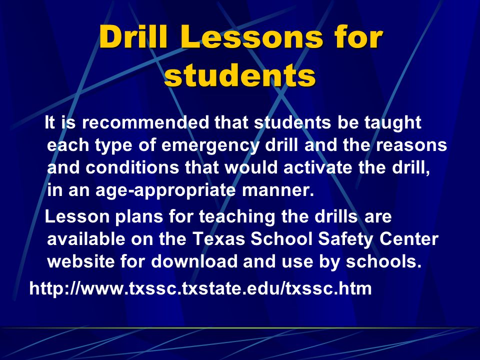 Drill Lessons for students It is recommended that students be taught each type of emergency drill and the reasons and conditions that would activate the drill, in an age-appropriate manner.