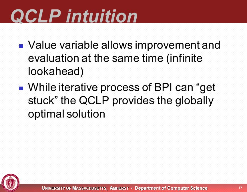 U NIVERSITY OF M ASSACHUSETTS, A MHERST Department of Computer Science 17 QCLP intuition Value variable allows improvement and evaluation at the same time (infinite lookahead) While iterative process of BPI can get stuck the QCLP provides the globally optimal solution